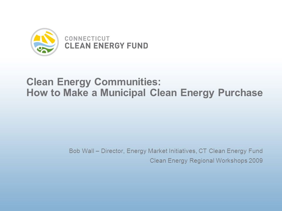 Clean Energy Communities: How to Make a Municipal Clean Energy Purchase Bob Wall – Director, Energy Market Initiatives, CT Clean Energy Fund Clean Energy Regional Workshops 2009
