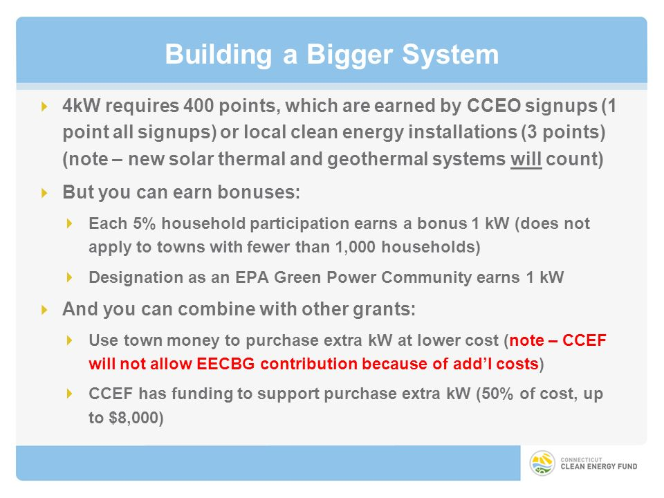 Building a Bigger System 4kW requires 400 points, which are earned by CCEO signups (1 point all signups) or local clean energy installations (3 points) (note – new solar thermal and geothermal systems will count) But you can earn bonuses: Each 5% household participation earns a bonus 1 kW (does not apply to towns with fewer than 1,000 households) Designation as an EPA Green Power Community earns 1 kW And you can combine with other grants: Use town money to purchase extra kW at lower cost (note – CCEF will not allow EECBG contribution because of addl costs) CCEF has funding to support purchase extra kW (50% of cost, up to $8,000)