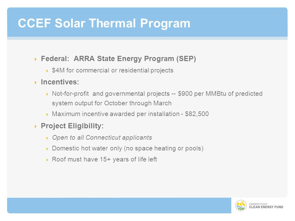 CCEF Solar Thermal Program Federal: ARRA State Energy Program (SEP) $4M for commercial or residential projects Incentives: Not-for-profit and governmental projects -- $900 per MMBtu of predicted system output for October through March Maximum incentive awarded per installation - $82,500 Project Eligibility: Open to all Connecticut applicants Domestic hot water only (no space heating or pools) Roof must have 15+ years of life left