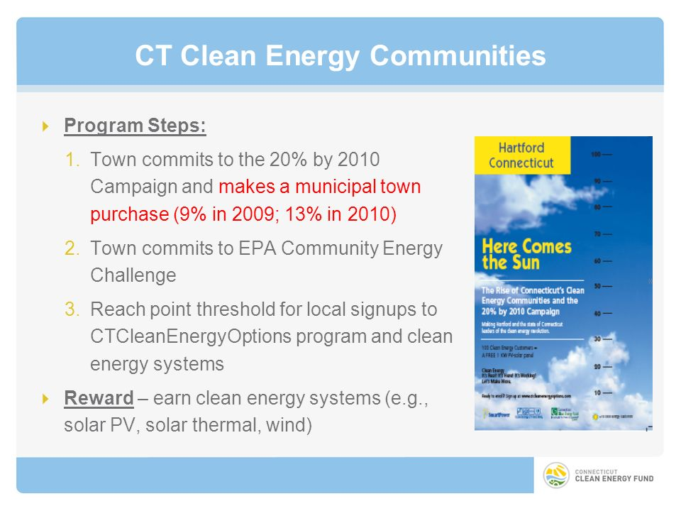 CT Clean Energy Communities Program Steps: 1.Town commits to the 20% by 2010 Campaign and makes a municipal town purchase (9% in 2009; 13% in 2010) 2.Town commits to EPA Community Energy Challenge 3.Reach point threshold for local signups to CTCleanEnergyOptions program and clean energy systems Reward – earn clean energy systems (e.g., solar PV, solar thermal, wind)