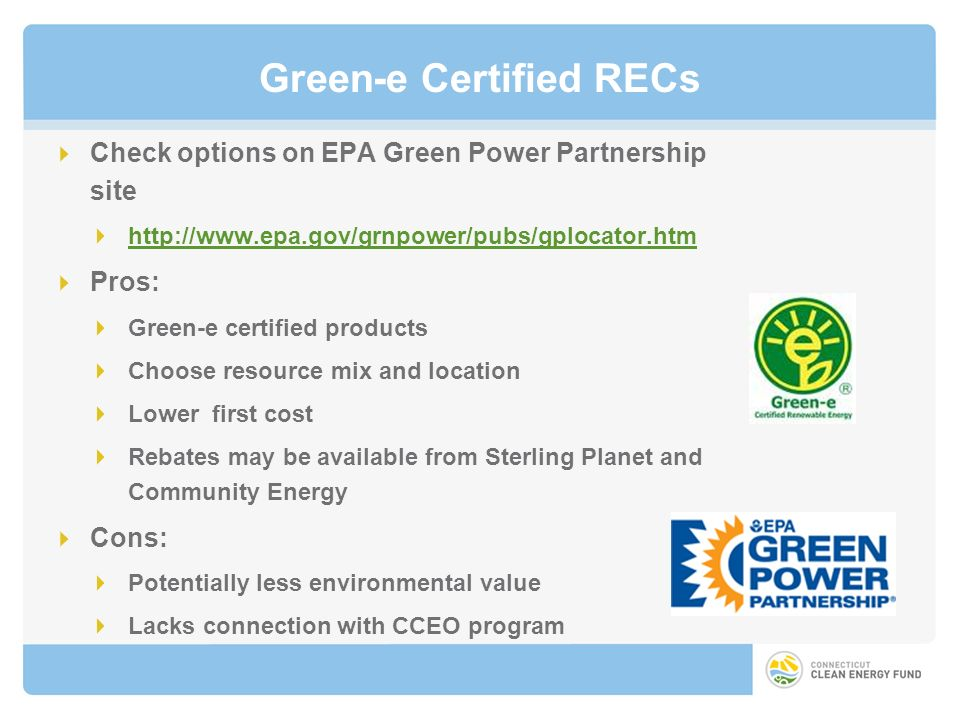 Green-e Certified RECs Check options on EPA Green Power Partnership site http://www.epa.gov/grnpower/pubs/gplocator.htm Pros: Green-e certified products Choose resource mix and location Lower first cost Rebates may be available from Sterling Planet and Community Energy Cons: Potentially less environmental value Lacks connection with CCEO program