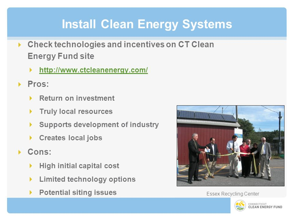 Install Clean Energy Systems Check technologies and incentives on CT Clean Energy Fund site http://www.ctcleanenergy.com/ Pros: Return on investment Truly local resources Supports development of industry Creates local jobs Cons: High initial capital cost Limited technology options Potential siting issues Essex Recycling Center