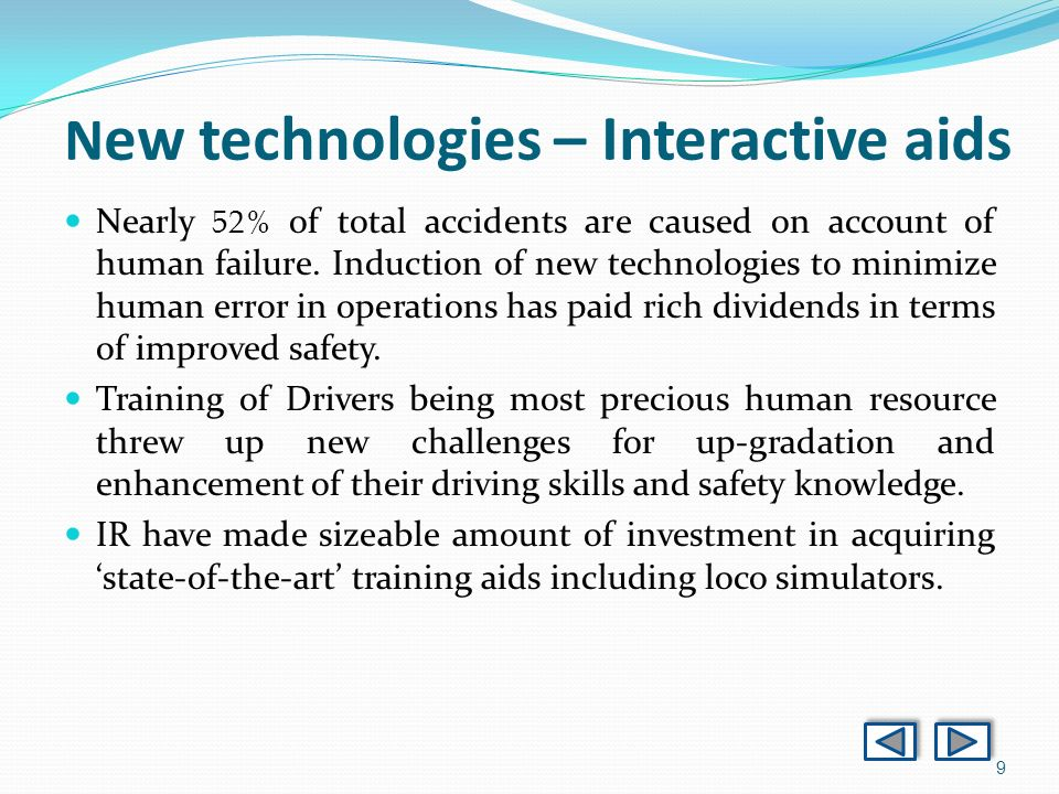 9 N ew technologies – Interactive aids Nearly 52% of total accidents are caused on account of human failure. Induction of new technologies to minimize