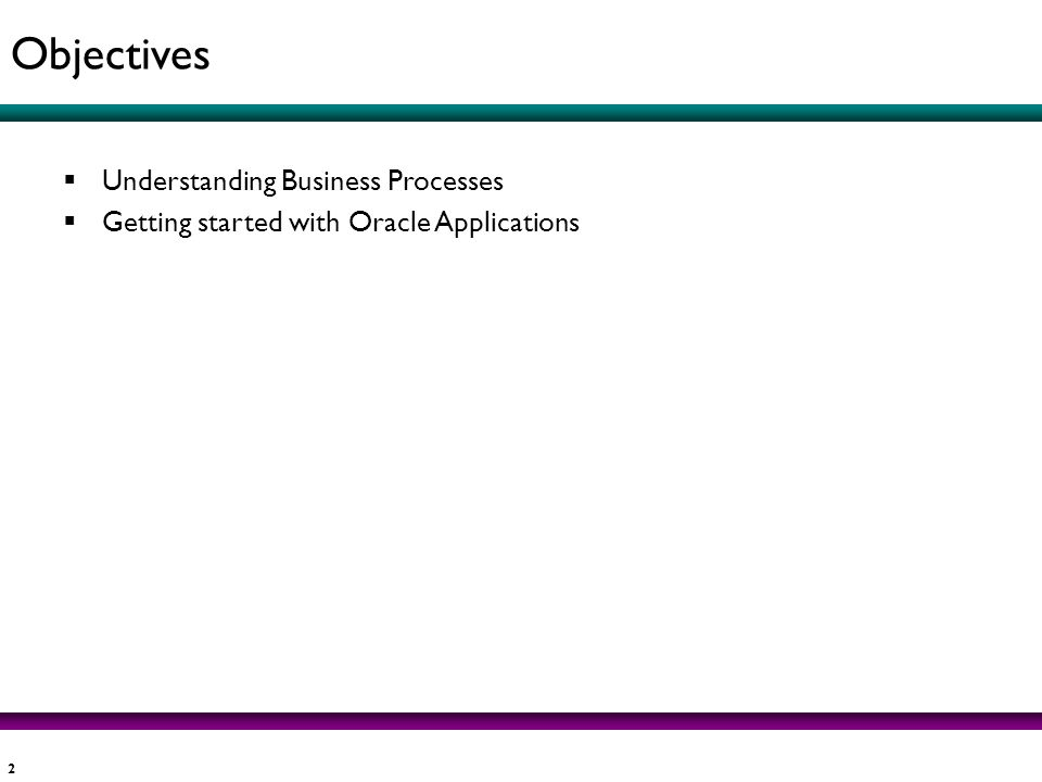 2 Understanding Business Processes Getting started with Oracle Applications Objectives