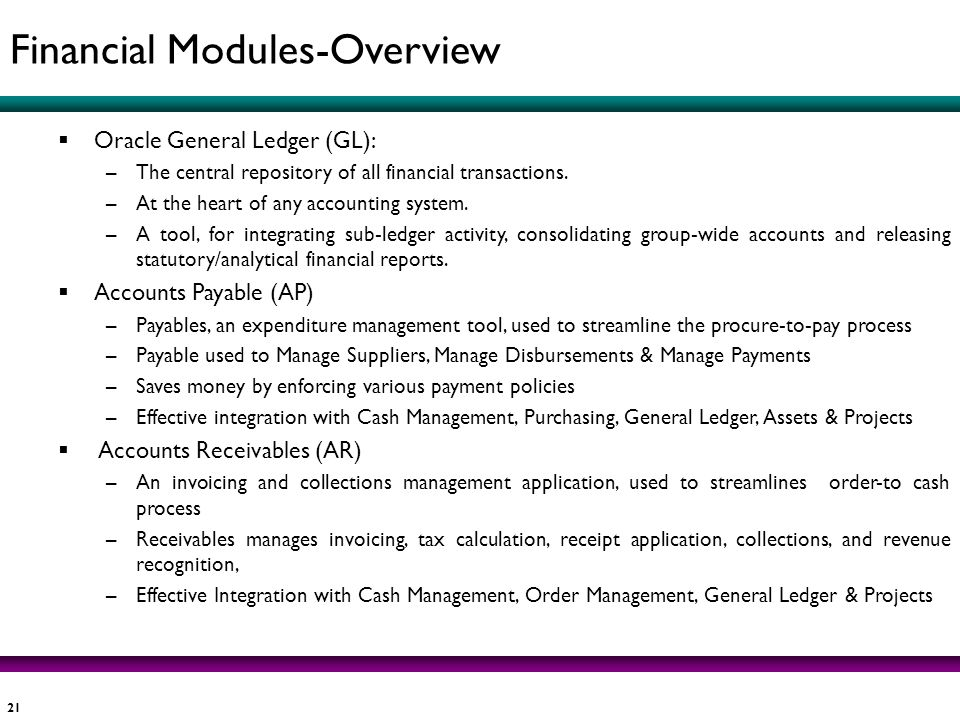 21 Oracle General Ledger (GL): –The central repository of all financial transactions. –At the heart of any accounting system. –A tool, for integrating
