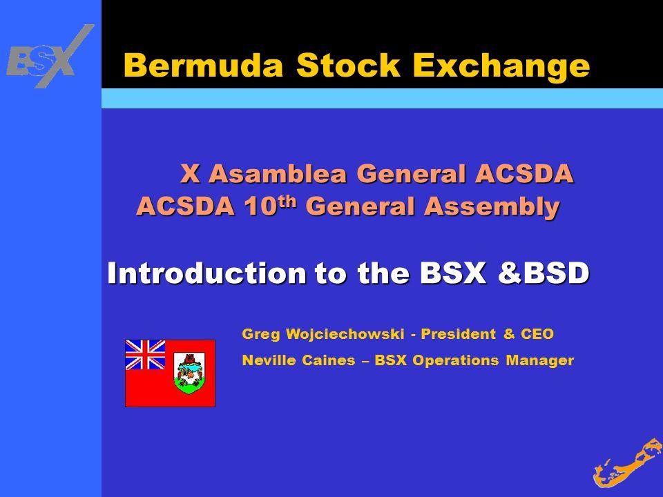 Greg Wojciechowski - President & CEO Neville Caines – BSX Operations Manager Bermuda Stock Exchange X Asamblea General ACSDA ACSDA 10 th General Assem