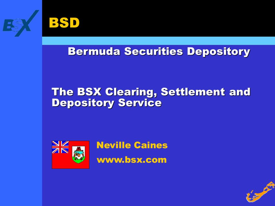 BSD The BSX Clearing, Settlement and Depository Service Bermuda Securities Depository www.bsx.com Neville Caines
