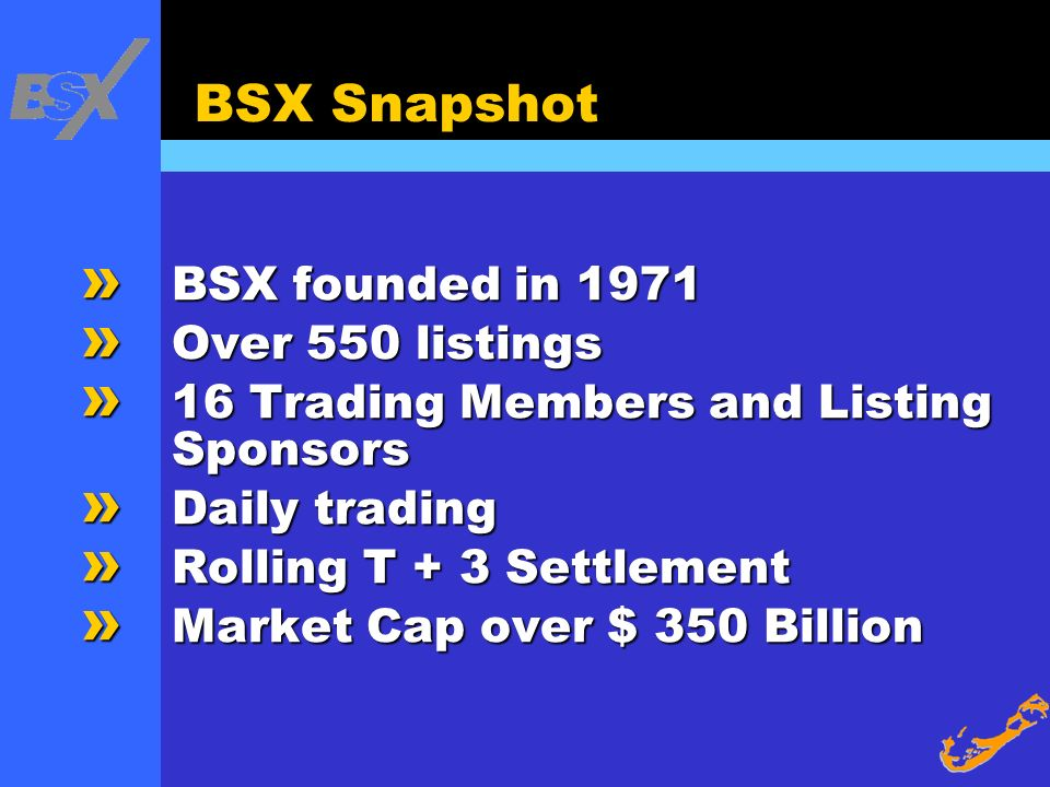 BSX Snapshot » BSX founded in 1971 » Over 550 listings » 16 Trading Members and Listing Sponsors » Daily trading » Rolling T + 3 Settlement » Market C