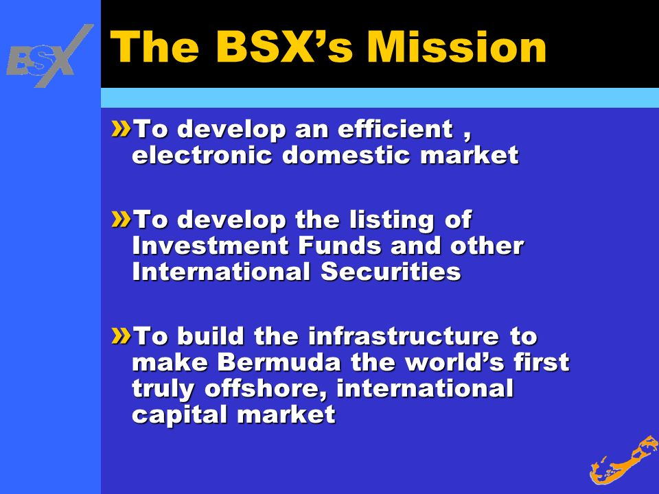 The BSXs Mission » To develop an efficient, electronic domestic market » To develop the listing of Investment Funds and other International Securities