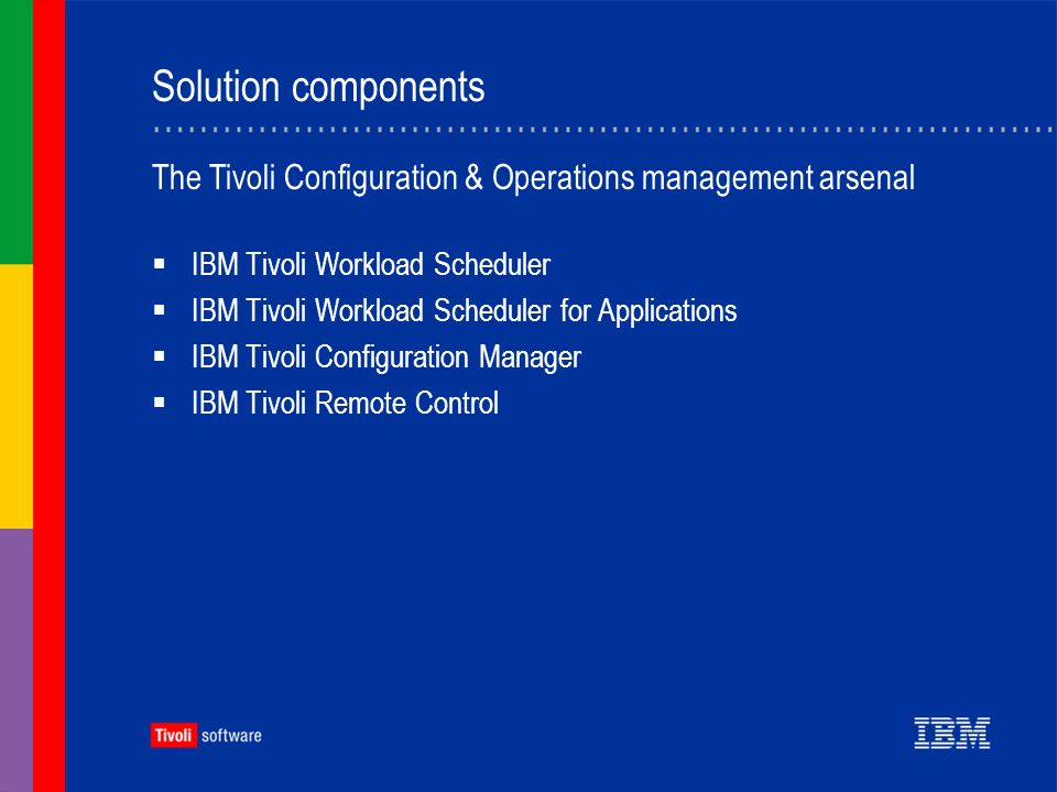 Solution components IBM Tivoli Workload Scheduler IBM Tivoli Workload Scheduler for Applications IBM Tivoli Configuration Manager IBM Tivoli Remote Control The Tivoli Configuration & Operations management arsenal