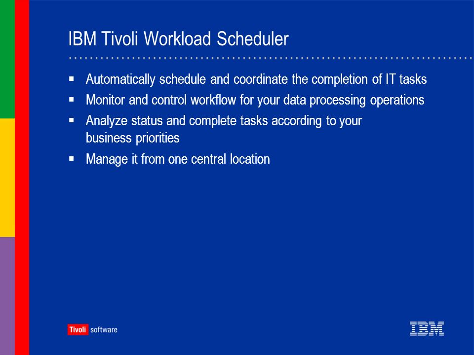 IBM Tivoli Workload Scheduler Automatically schedule and coordinate the completion of IT tasks Monitor and control workflow for your data processing operations Analyze status and complete tasks according to your business priorities Manage it from one central location
