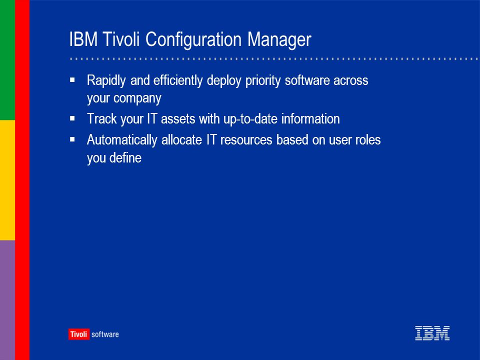 IBM Tivoli Configuration Manager Rapidly and efficiently deploy priority software across your company Track your IT assets with up-to-date information Automatically allocate IT resources based on user roles you define