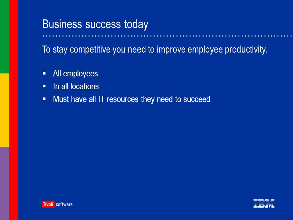Business success today All employees In all locations Must have all IT resources they need to succeed To stay competitive you need to improve employee productivity.