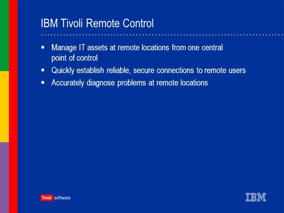 IBM Tivoli Remote Control Manage IT assets at remote locations from one central point of control Quickly establish reliable, secure connections to remote users Accurately diagnose problems at remote locations