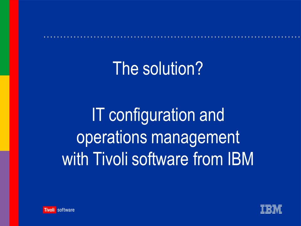 A strong ROI and lower costs Measurable, sustained ROI Low total cost of ownership Efficiencies that can help cut costs and stretch resources across your business Better, automated control over your technology Effective configuration and operations management with Tivoli software can help you achieve: