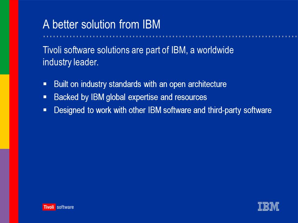 IBM Tivoli Configuration Manager Can help reduce help-desk calls Can perform updates automatically at prescheduled times Asset tracking can help prevent losses and increase usage Provides better information so you can make smart technology decisions How IBM Tivoli Configuration Manager helps contribute to ROI: