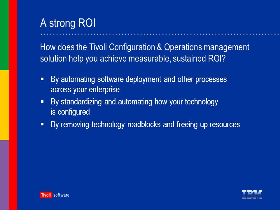 A strong ROI By automating software deployment and other processes across your enterprise By standardizing and automating how your technology is configured By removing technology roadblocks and freeing up resources How does the Tivoli Configuration & Operations management solution help you achieve measurable, sustained ROI