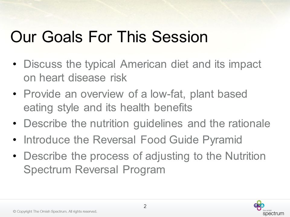 Our Goals For This Session Discuss the typical American diet and its impact on heart disease risk Provide an overview of a low-fat, plant based eating