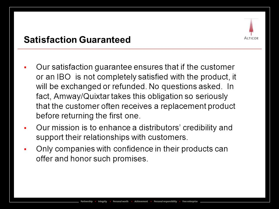 Satisfaction Guaranteed Our satisfaction guarantee ensures that if the customer or an IBO is not completely satisfied with the product, it will be exc