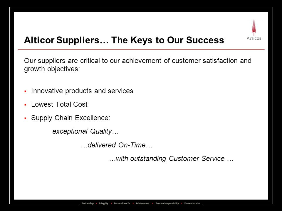 Alticor Suppliers… The Keys to Our Success Our suppliers are critical to our achievement of customer satisfaction and growth objectives: Innovative pr