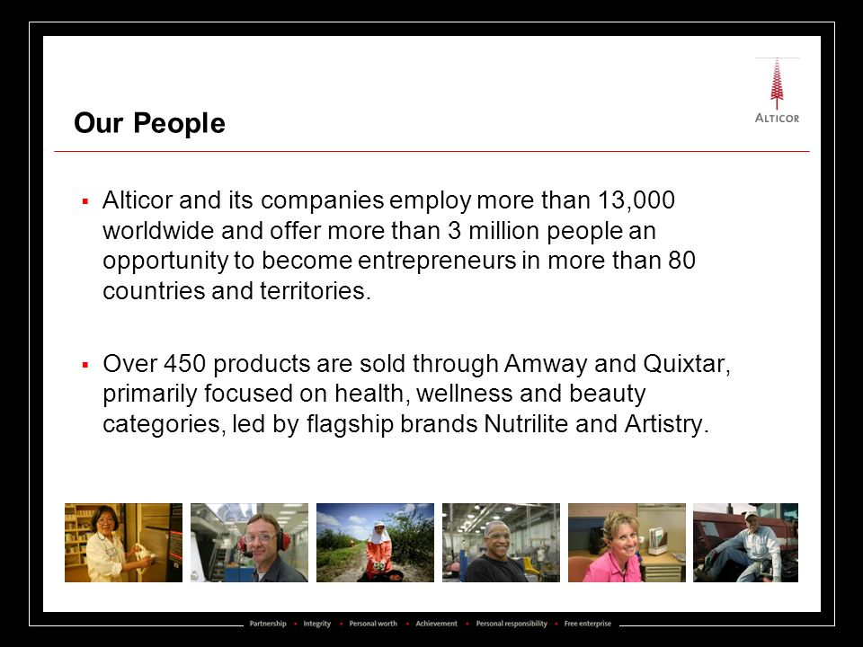 Our People Alticor and its companies employ more than 13,000 worldwide and offer more than 3 million people an opportunity to become entrepreneurs in