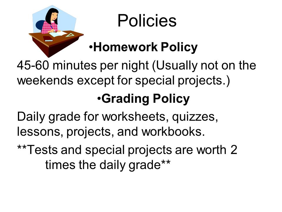 Policies Homework Policy 45-60 minutes per night (Usually not on the weekends except for special projects.) Grading Policy Daily grade for worksheets,