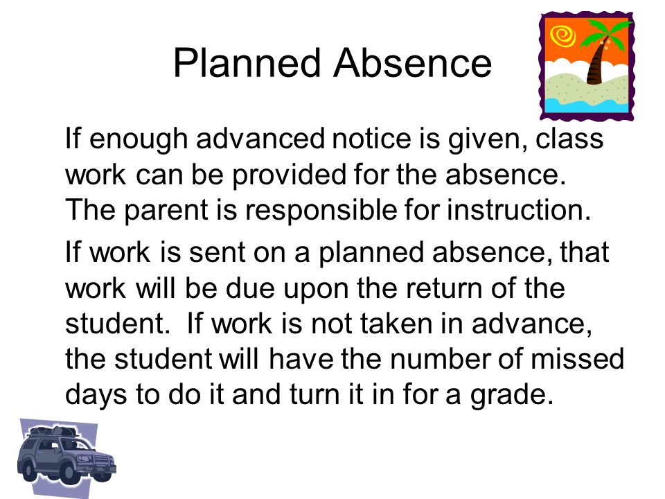 Planned Absence If enough advanced notice is given, class work can be provided for the absence. The parent is responsible for instruction. If work is