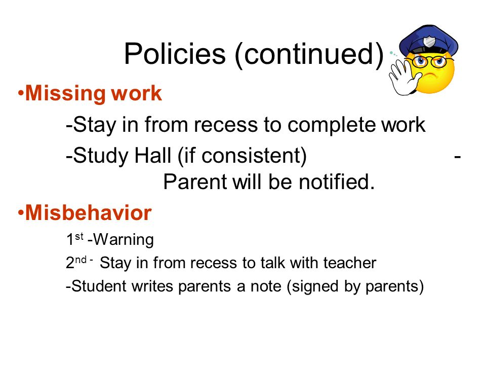 Policies (continued) Missing work -Stay in from recess to complete work -Study Hall (if consistent) - Parent will be notified. Misbehavior 1 st -Warni