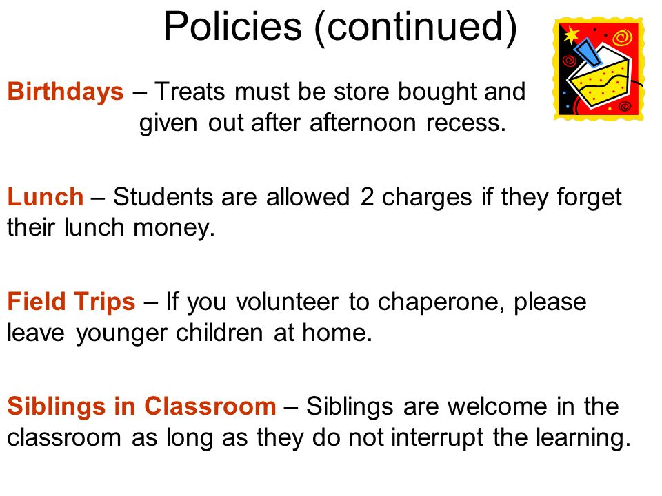 Policies (continued) Birthdays – Treats must be store bought and given out after afternoon recess. Lunch – Students are allowed 2 charges if they forg