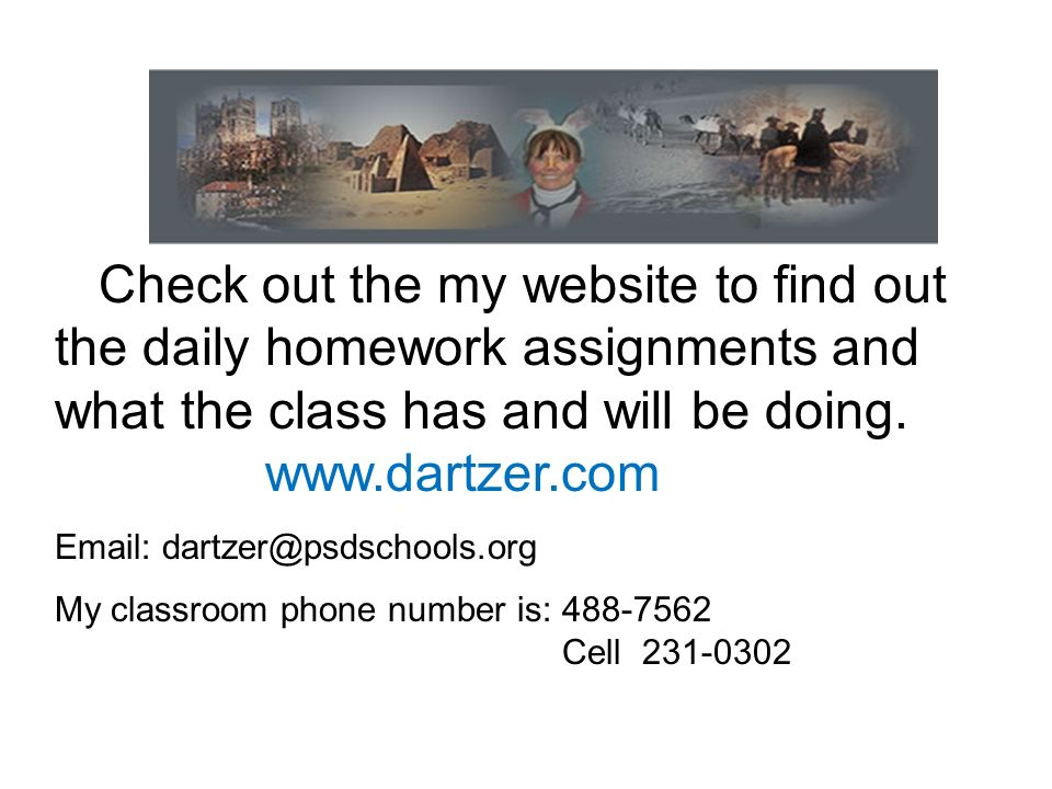 Check out the my website to find out the daily homework assignments and what the class has and will be doing. www.dartzer.com Email: dartzer@psdschool