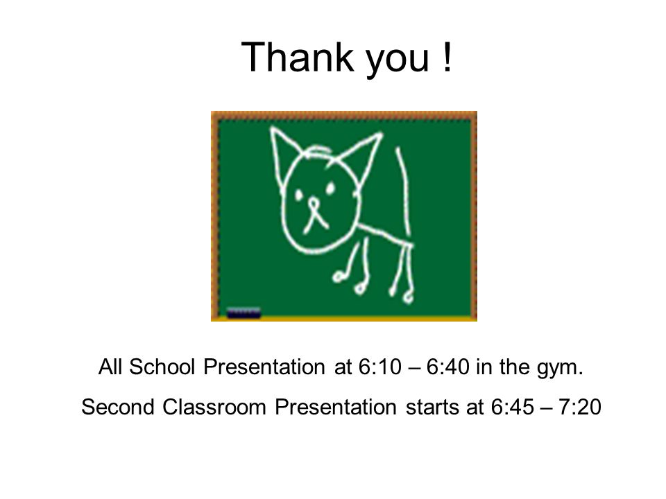 Thank you ! All School Presentation at 6:10 – 6:40 in the gym. Second Classroom Presentation starts at 6:45 – 7:20