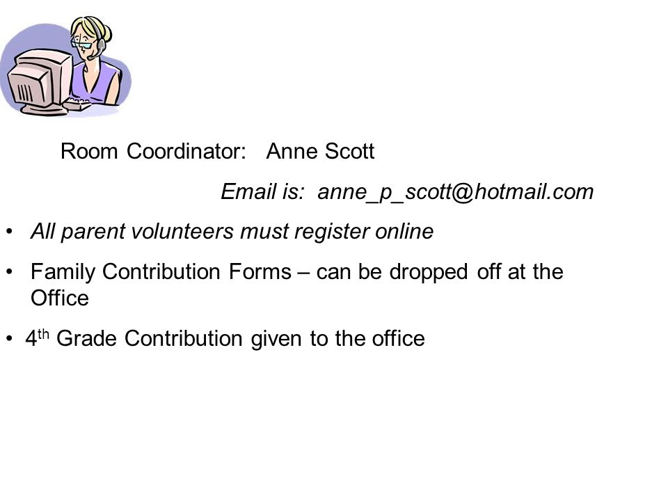 Room Coordinator: Anne Scott Email is: anne_p_scott@hotmail.com All parent volunteers must register online Family Contribution Forms – can be dropped