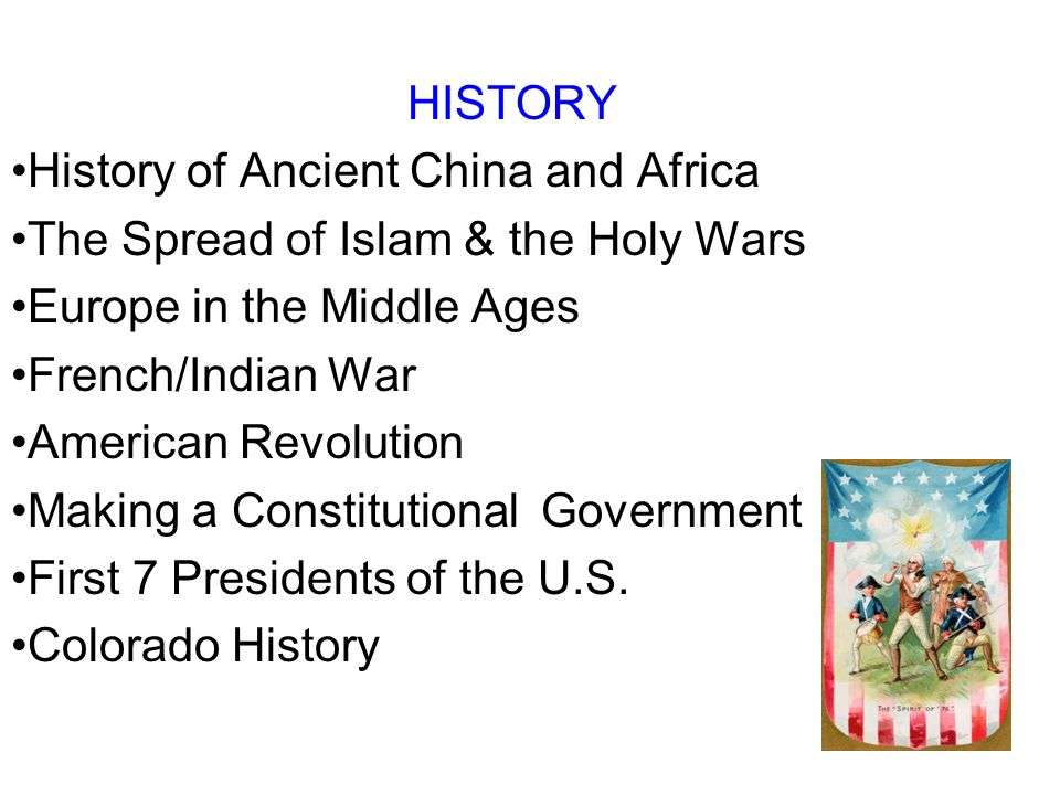 HISTORY History of Ancient China and Africa The Spread of Islam & the Holy Wars Europe in the Middle Ages French/Indian War American Revolution Making