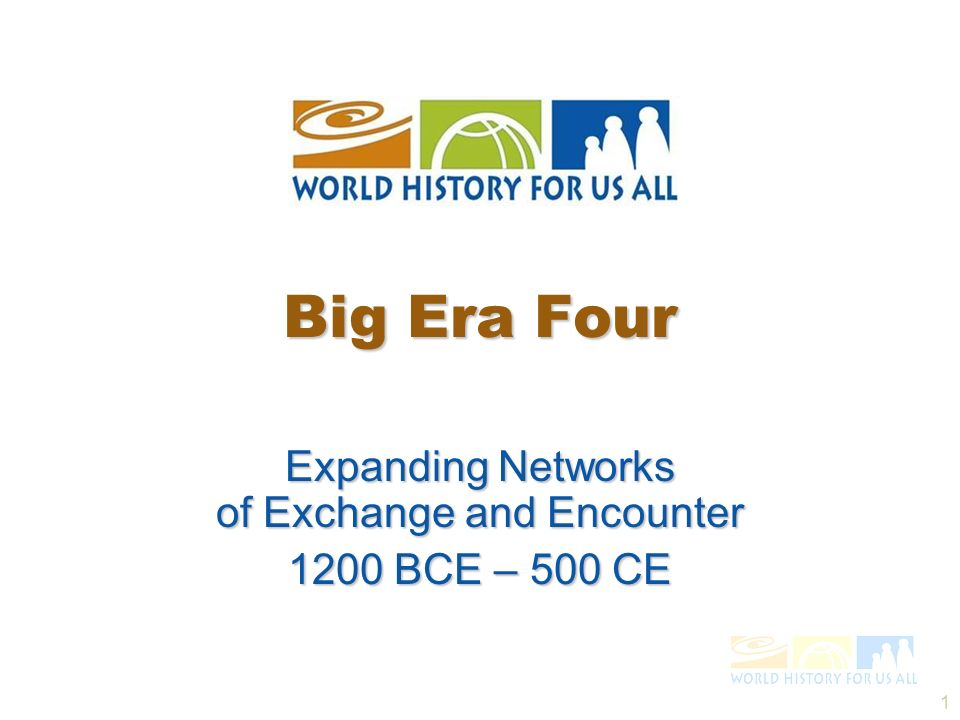 1 Expanding Networks of Exchange and Encounter 1200 BCE – 500 CE Big Era Four