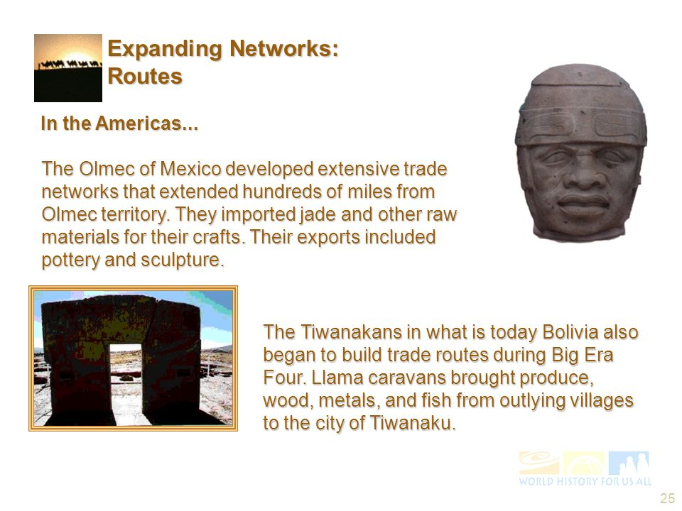 25 In the Americas... The Tiwanakans in what is today Bolivia also began to build trade routes during Big Era Four. Llama caravans brought produce, wo