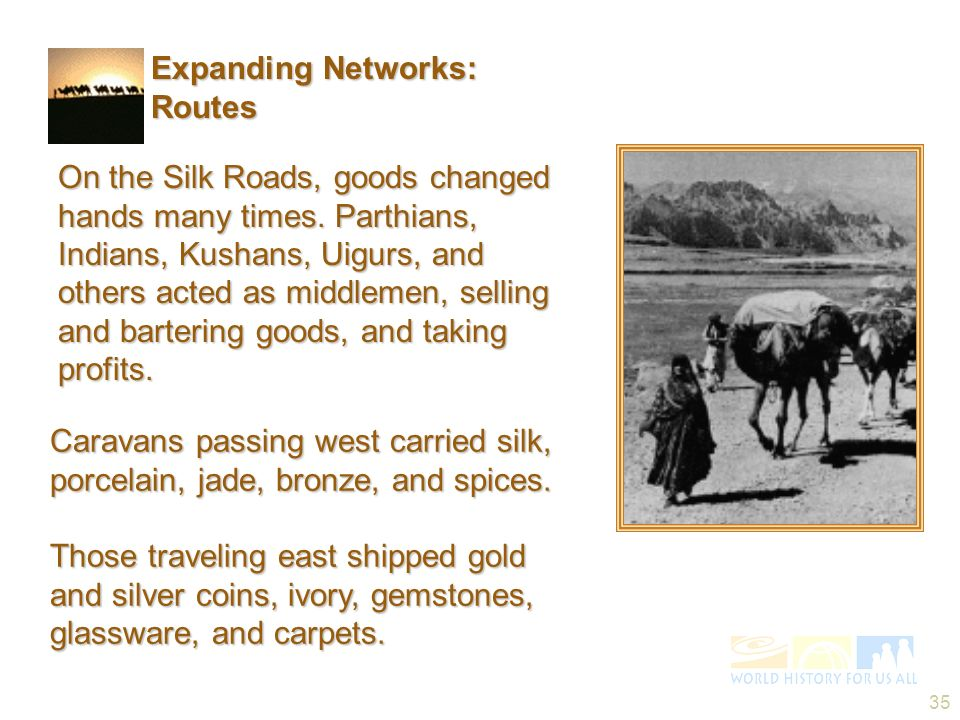 35 On the Silk Roads, goods changed hands many times. Parthians, Indians, Kushans, Uigurs, and others acted as middlemen, selling and bartering goods,