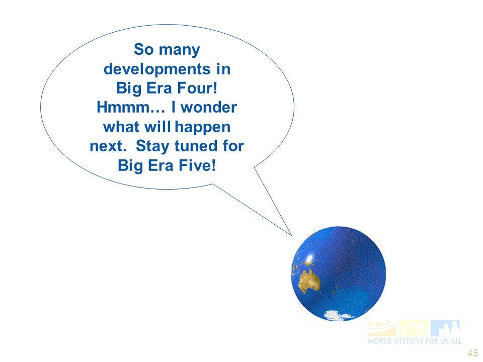45 So many developments in Big Era Four! Hmmm… I wonder what will happen next. Stay tuned for Big Era Five!