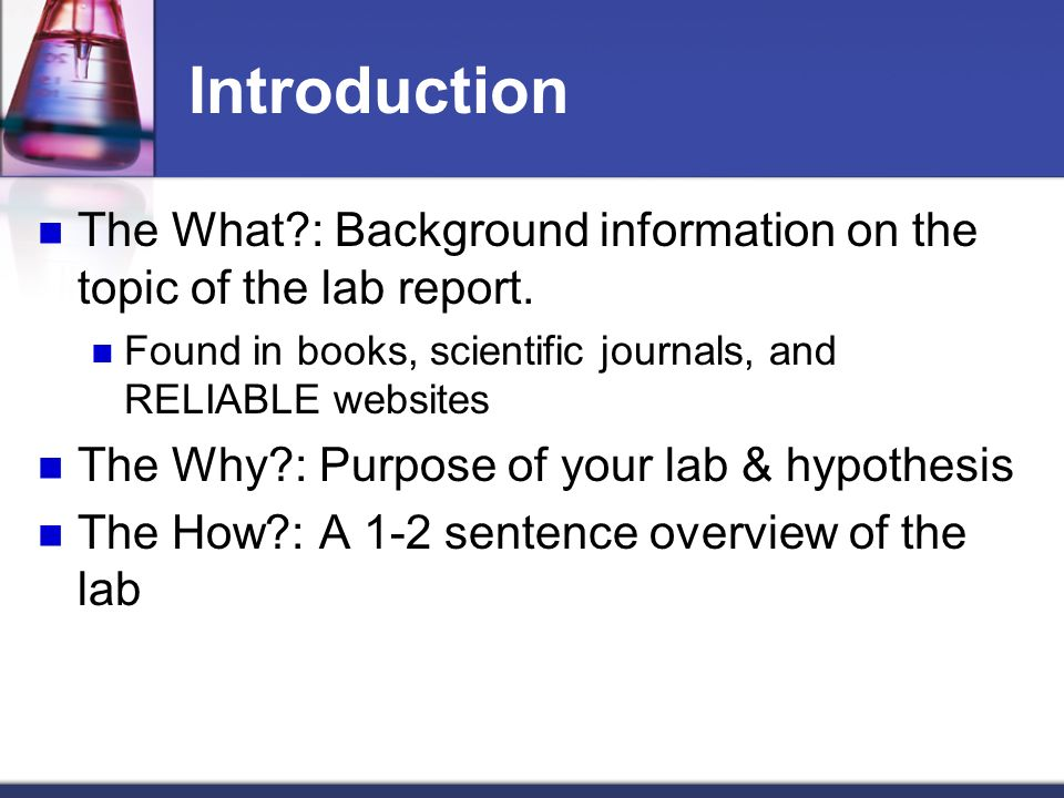Introduction The What?: Background information on the topic of the lab report. Found in books, scientific journals, and RELIABLE websites The Why?: Pu