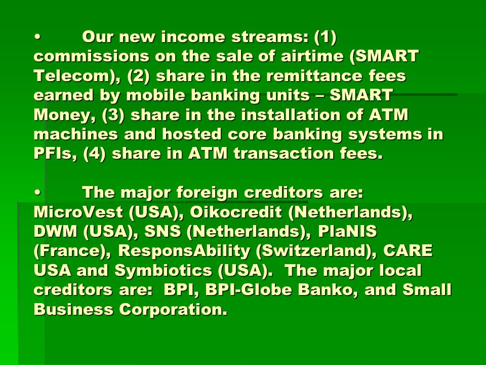 Our new income streams: (1) commissions on the sale of airtime (SMART Telecom), (2) share in the remittance fees earned by mobile banking units – SMART Money, (3) share in the installation of ATM machines and hosted core banking systems in PFIs, (4) share in ATM transaction fees.The major foreign creditors are: MicroVest (USA), Oikocredit (Netherlands), DWM (USA), SNS (Netherlands), PlaNIS (France), ResponsAbility (Switzerland), CARE USA and Symbiotics (USA).