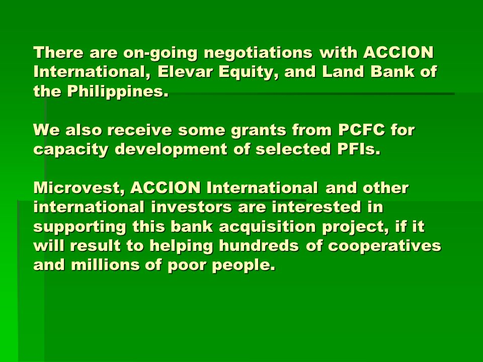 There are on-going negotiations with ACCION International, Elevar Equity, and Land Bank of the Philippines. We also receive some grants from PCFC for