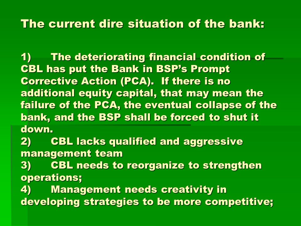 The current dire situation of the bank: 1)The deteriorating financial condition of CBL has put the Bank in BSPs Prompt Corrective Action (PCA). If the