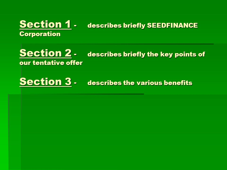 Section 1 - describes briefly SEEDFINANCE Corporation Section 2 - describes briefly the key points of our tentative offer Section 3 - describes the various benefits