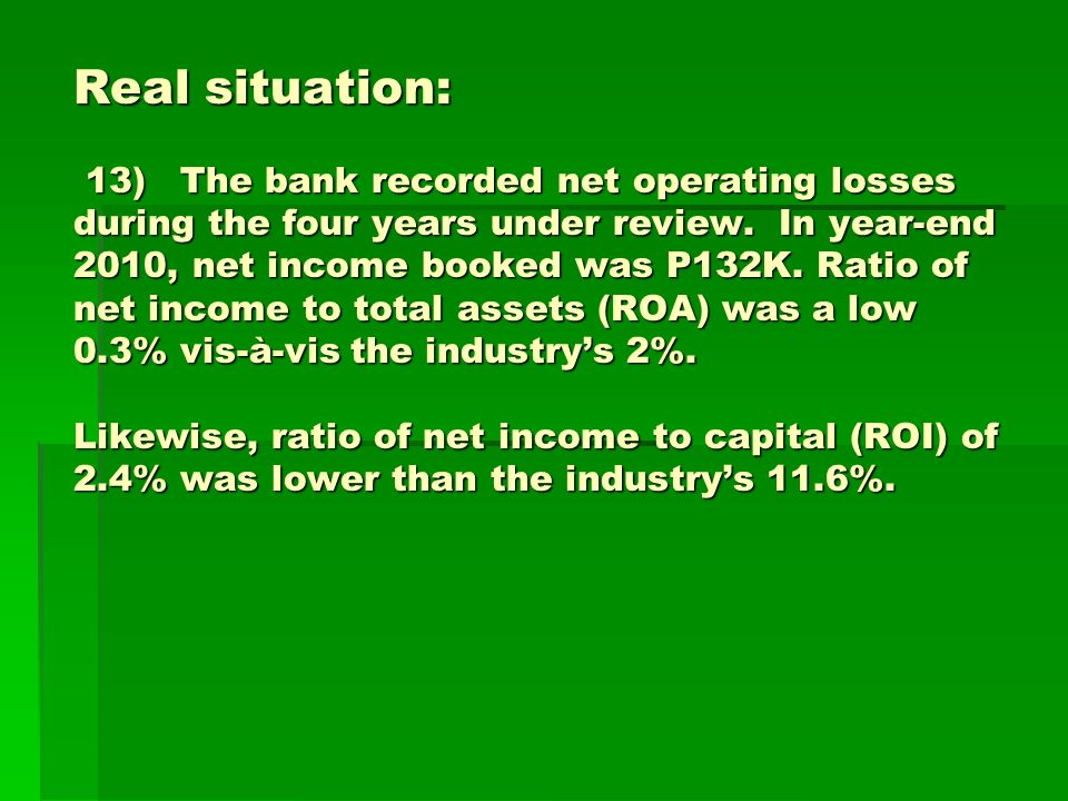 Real situation: 13)The bank recorded net operating losses during the four years under review. In year-end 2010, net income booked was P132K. Ratio of