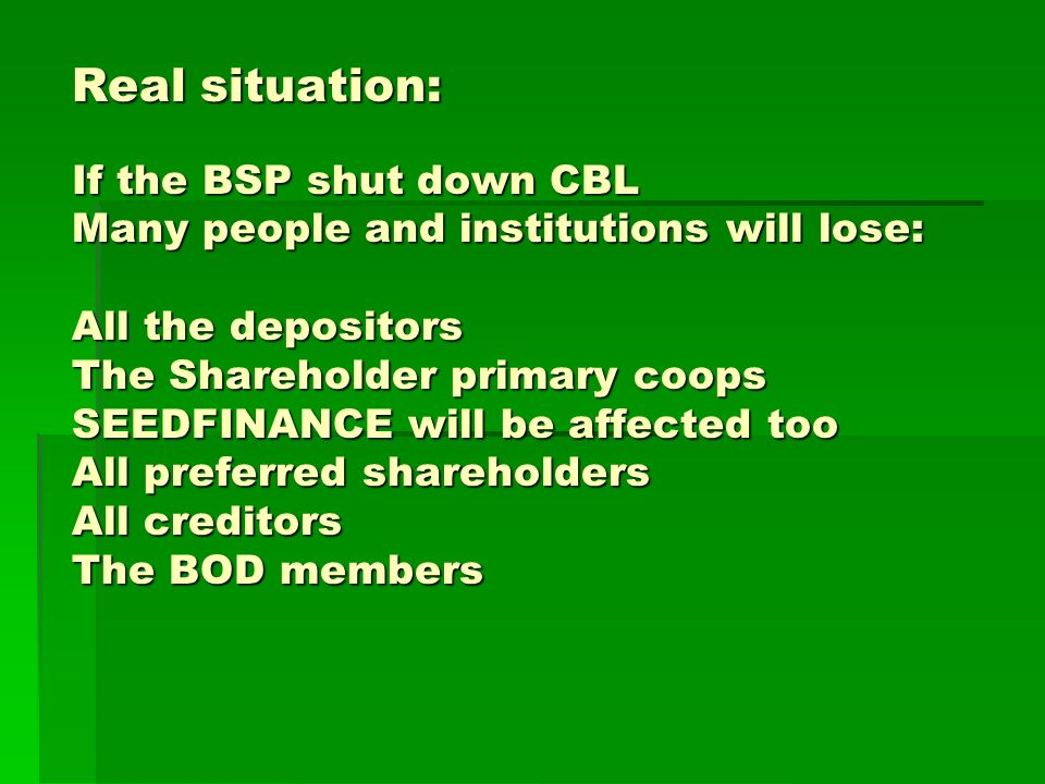 Real situation: If the BSP shut down CBL Many people and institutions will lose: All the depositors The Shareholder primary coops SEEDFINANCE will be affected too All preferred shareholders All creditors The BOD members