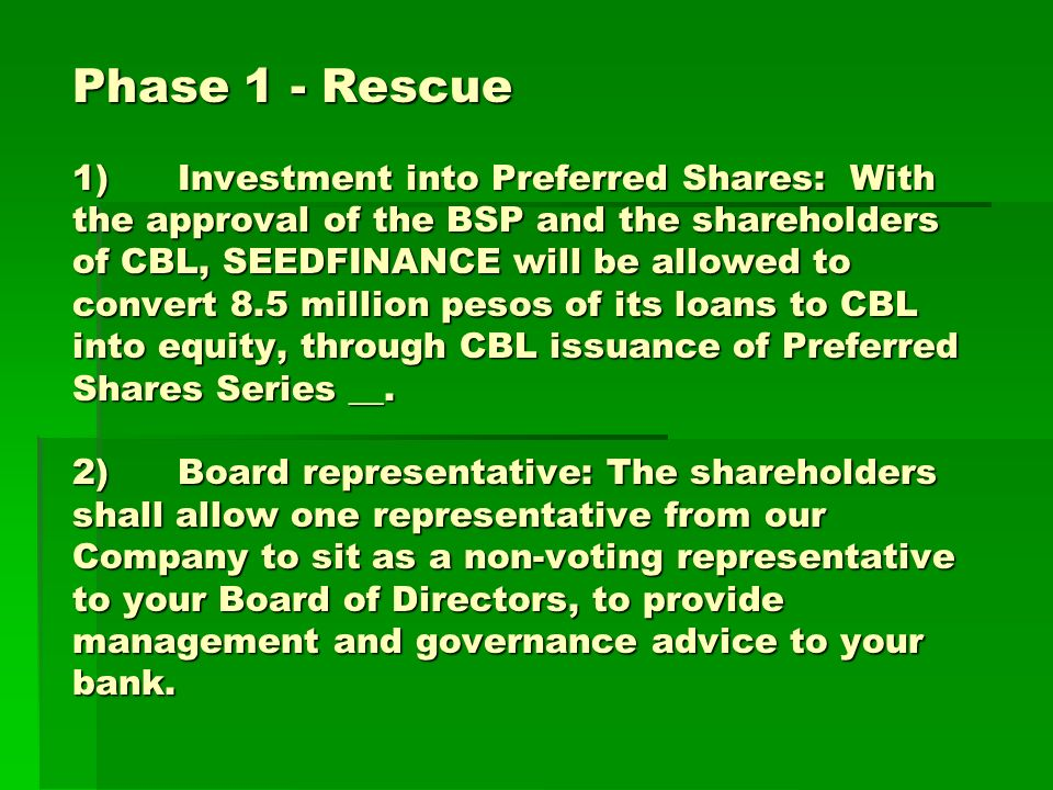 Phase 1 - Rescue 1)Investment into Preferred Shares: With the approval of the BSP and the shareholders of CBL, SEEDFINANCE will be allowed to convert 8.5 million pesos of its loans to CBL into equity, through CBL issuance of Preferred Shares Series __.