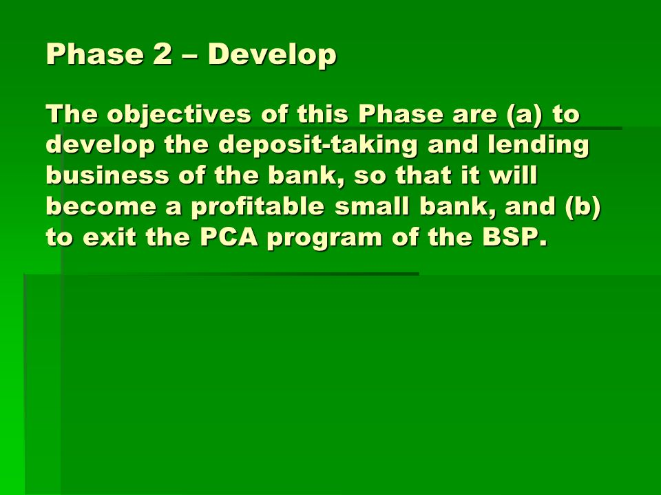 Phase 2 – Develop The objectives of this Phase are (a) to develop the deposit-taking and lending business of the bank, so that it will become a profitable small bank, and (b) to exit the PCA program of the BSP.