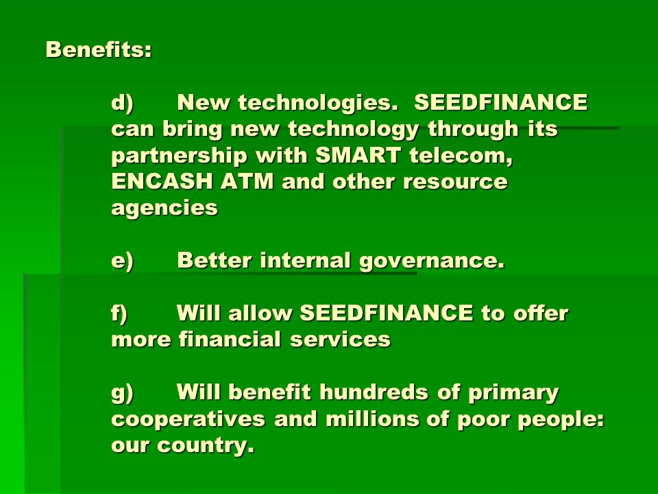 Benefits: d)New technologies. SEEDFINANCE can bring new technology through its partnership with SMART telecom, ENCASH ATM and other resource agencies