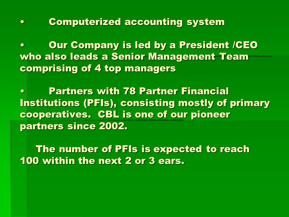 Computerized accounting systemOur Company is led by a President /CEO who also leads a Senior Management Team comprising of 4 top managersPartners with