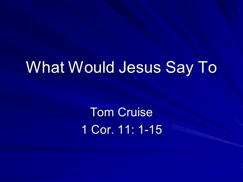 What Would Jesus Say To Tom Cruise 1 Cor. 11: 1-15