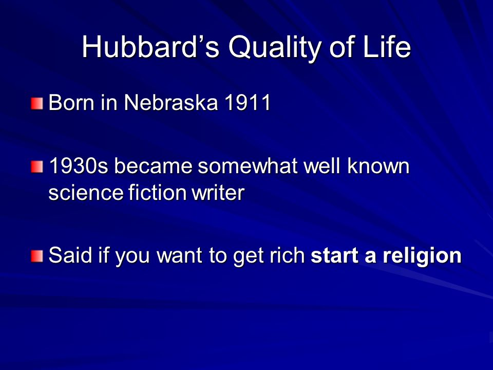 Hubbards Quality of Life Born in Nebraska 1911 1930s became somewhat well known science fiction writer Said if you want to get rich start a religion